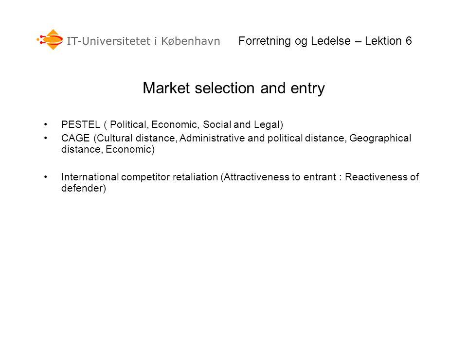 Forretning og Ledelse – Lektion 6 Market selection and entry PESTEL ( Political, Economic, Social and Legal) CAGE (Cultural distance, Administrative a