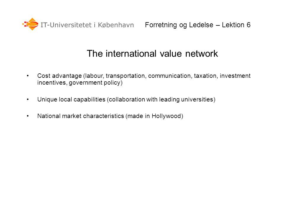 Forretning og Ledelse – Lektion 6 The international value network Cost advantage (labour, transportation, communication, taxation, investment incentiv