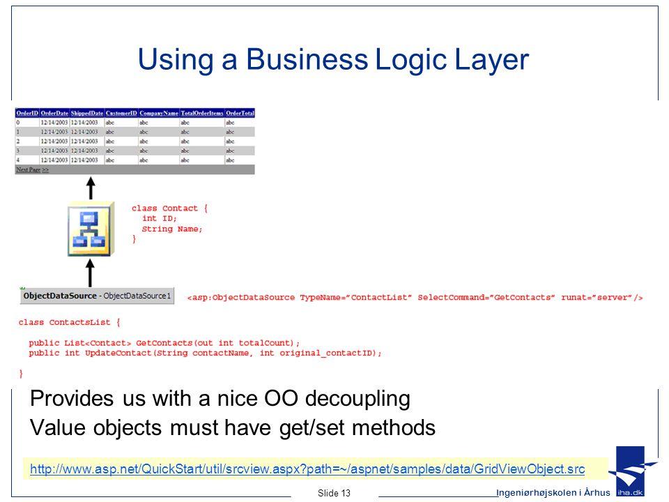 Ingeniørhøjskolen i Århus Slide 13 Using a Business Logic Layer Provides us with a nice OO decoupling Value objects must have get/set methods http://www.asp.net/QuickStart/util/srcview.aspx?path=~/aspnet/samples/data/GridViewObject.src