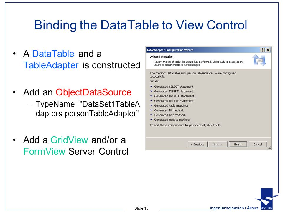 Ingeniørhøjskolen i Århus Slide 15 Binding the DataTable to View Control A DataTable and a TableAdapter is constructed Add an ObjectDataSource –TypeName= DataSet1TableA dapters.personTableAdapter Add a GridView and/or a FormView Server Control