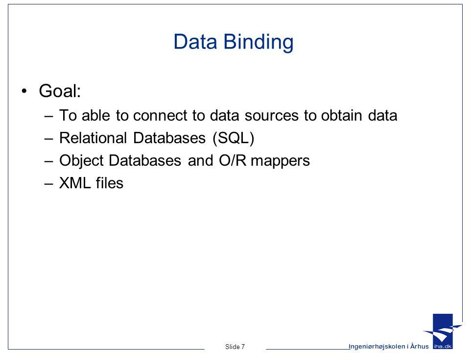 Ingeniørhøjskolen i Århus Slide 7 Data Binding Goal: –To able to connect to data sources to obtain data –Relational Databases (SQL) –Object Databases