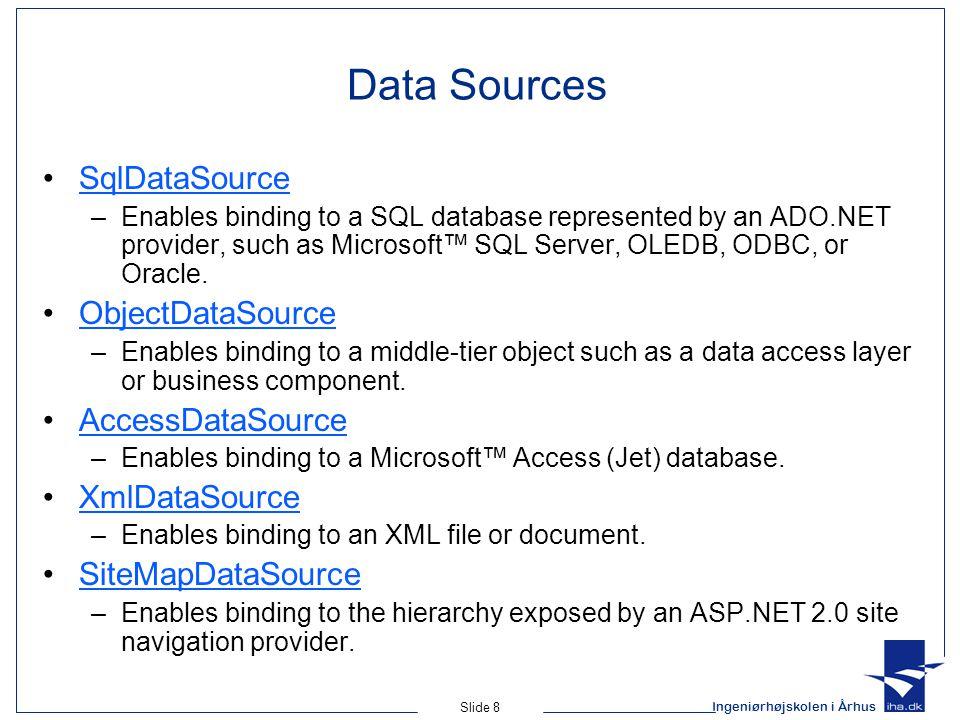 Ingeniørhøjskolen i Århus Slide 8 Data Sources SqlDataSource –Enables binding to a SQL database represented by an ADO.NET provider, such as Microsoft™ SQL Server, OLEDB, ODBC, or Oracle.