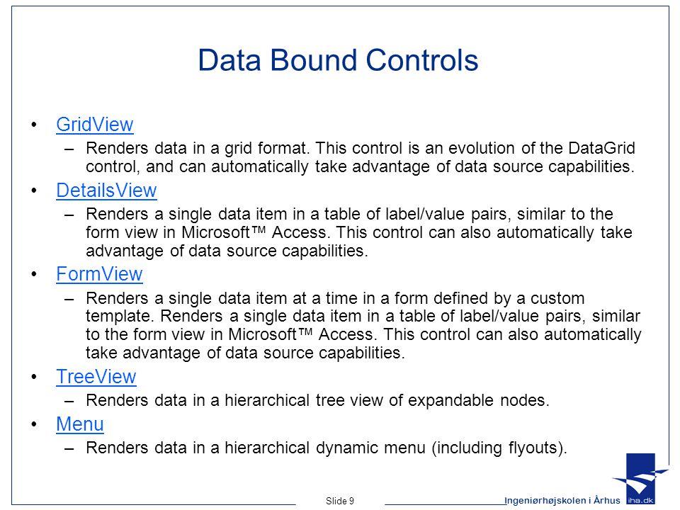 Ingeniørhøjskolen i Århus Slide 9 Data Bound Controls GridView –Renders data in a grid format.