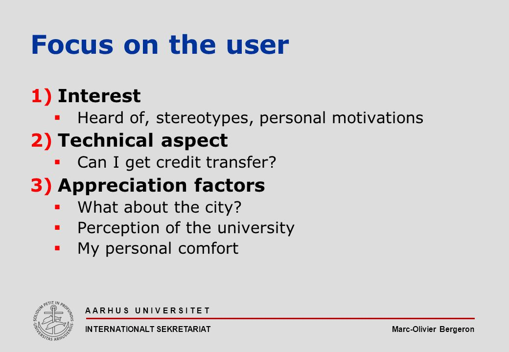 Marc-Olivier Bergeron A A R H U S U N I V E R S I T E T INTERNATIONALT SEKRETARIAT Focus on the user 1)Interest  Heard of, stereotypes, personal motivations 2)Technical aspect  Can I get credit transfer.