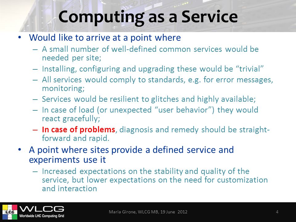 Computing as a Service Would like to arrive at a point where – A small number of well-defined common services would be needed per site; – Installing, configuring and upgrading these would be trivial – All services would comply to standards, e.g.