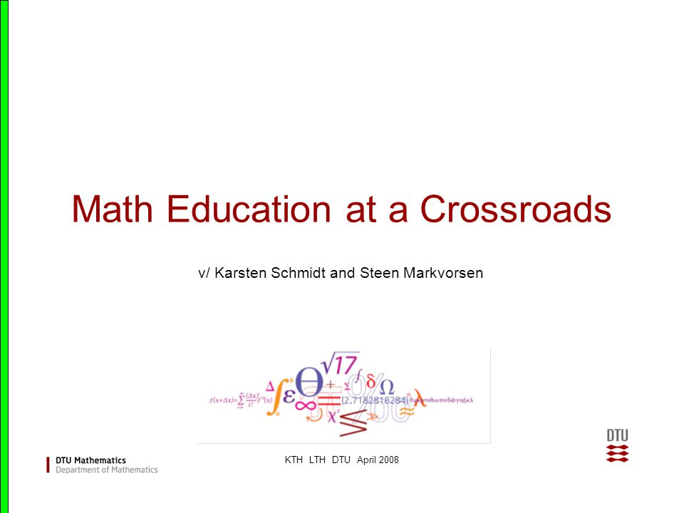 KTH LTH DTU April 2008 Math Education at a Crossroads v/ Karsten Schmidt and Steen Markvorsen