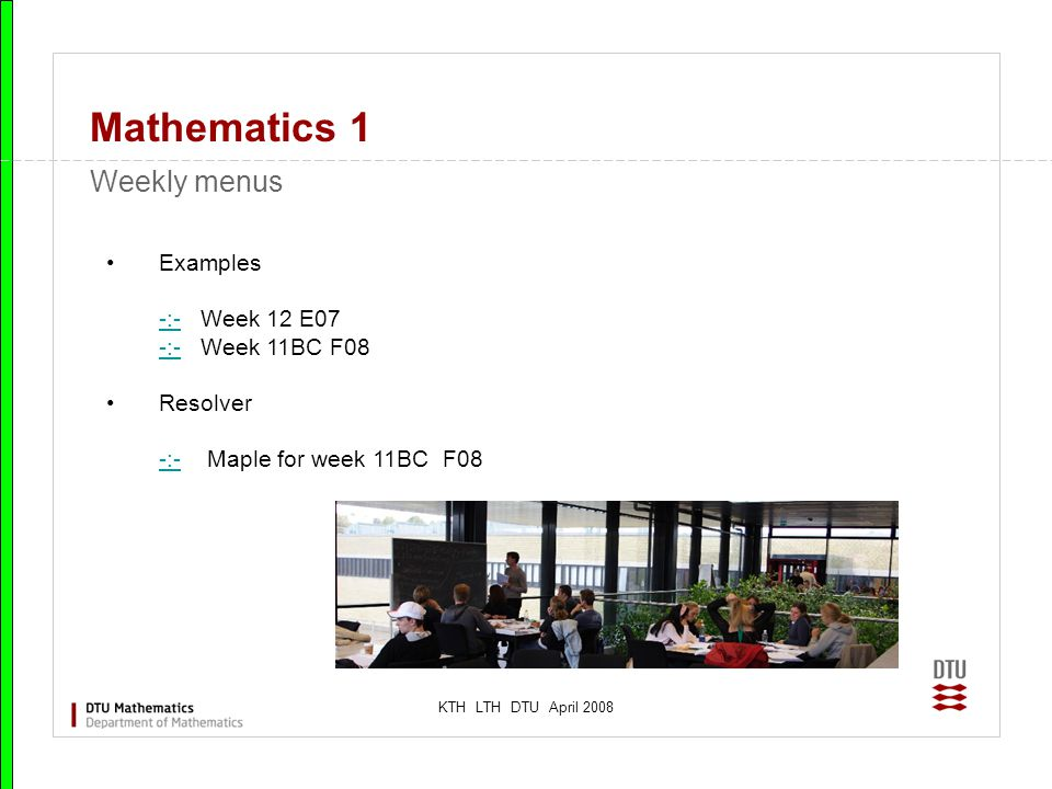 KTH LTH DTU April 2008 Mathematics 1 Weekly menus Examples -:- Week 12 E07 -:- Week 11BC F08 -:- Resolver -:- Maple for week 11BC F08 -:-