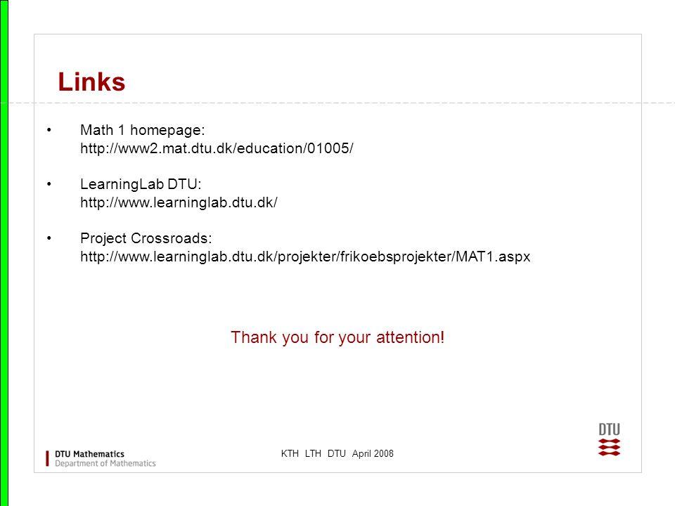KTH LTH DTU April 2008 Links Math 1 homepage: http://www2.mat.dtu.dk/education/01005/ LearningLab DTU: http://www.learninglab.dtu.dk/ Project Crossroa