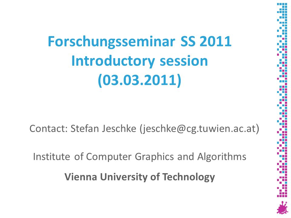 Forschungsseminar SS 2011 Introductory session (03.03.2011) Institute of Computer Graphics and Algorithms Vienna University of Technology Contact: Stefan Jeschke (jeschke@cg.tuwien.ac.at )