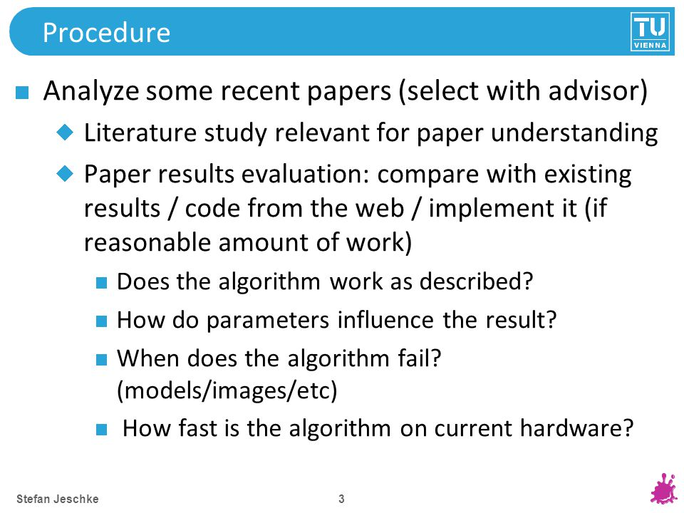 3 Procedure Analyze some recent papers (select with advisor) Literature study relevant for paper understanding Paper results evaluation: compare with existing results / code from the web / implement it (if reasonable amount of work) Does the algorithm work as described.