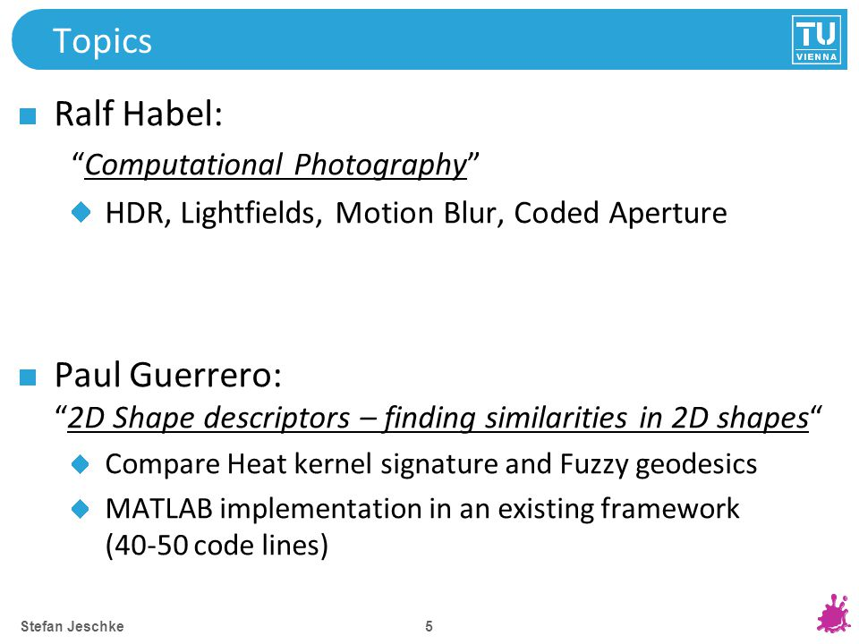 5 Topics Ralf Habel: Computational Photography HDR, Lightfields, Motion Blur, Coded Aperture Paul Guerrero: 2D Shape descriptors – finding similarities in 2D shapes Compare Heat kernel signature and Fuzzy geodesics MATLAB implementation in an existing framework (40-50 code lines) Stefan Jeschke