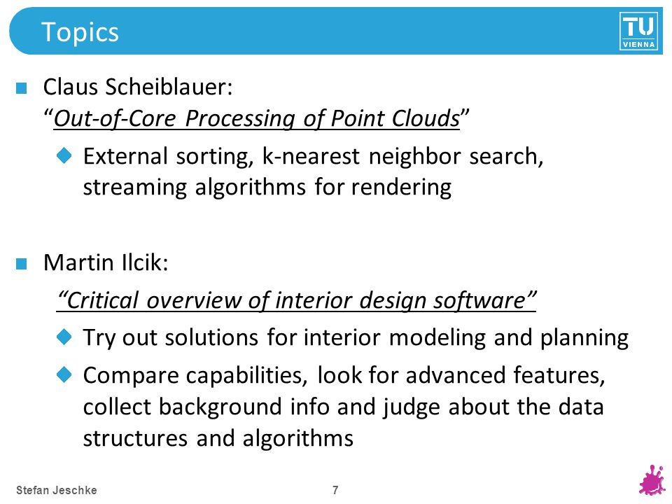 7 Topics Claus Scheiblauer: Out-of-Core Processing of Point Clouds External sorting, k-nearest neighbor search, streaming algorithms for rendering Martin Ilcik: Critical overview of interior design software Try out solutions for interior modeling and planning Compare capabilities, look for advanced features, collect background info and judge about the data structures and algorithms Stefan Jeschke