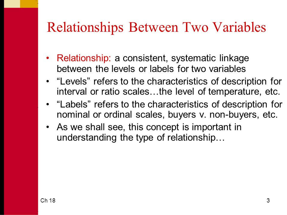 Ch 183 Relationships Between Two Variables Relationship: a consistent, systematic linkage between the levels or labels for two variables Levels refers to the characteristics of description for interval or ratio scales…the level of temperature, etc.