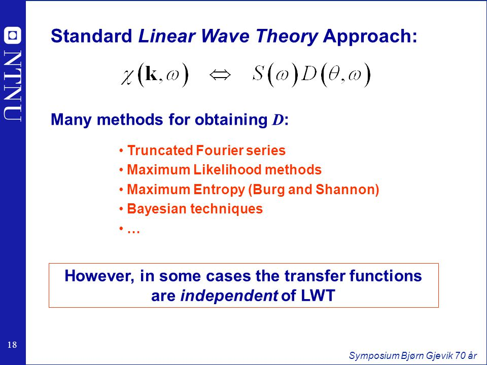 18 Symposium Bjørn Gjevik 70 år Standard Linear Wave Theory Approach: Many methods for obtaining D : Truncated Fourier series Maximum Likelihood methods Maximum Entropy (Burg and Shannon) Bayesian techniques … However, in some cases the transfer functions are independent of LWT