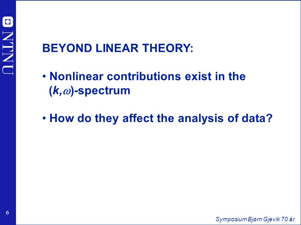 6 6 Symposium Bjørn Gjevik 70 år BEYOND LINEAR THEORY: Nonlinear contributions exist in the (k,w)-spectrum How do they affect the analysis of data