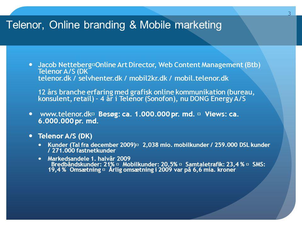 Telenor, Online branding & Mobile marketing 3 Jacob Netteberg Online Art Director, Web Content Management (Btb) Telenor A/S (DK telenor.dk / selvhenter.dk / mobil2kr.dk / mobil.telenor.dk 12 års branche erfaring med grafisk online kommunikation (bureau, konsulent, retail) - 4 år i Telenor (Sonofon), nu DONG Energy A/S www.telenor.dk Besøg: ca.