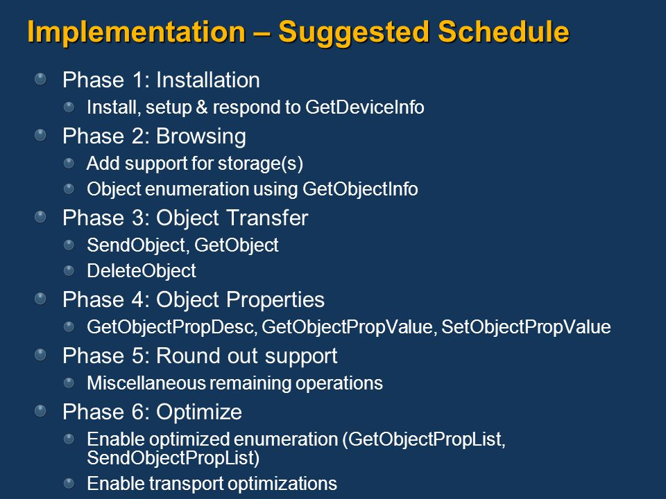 Implementation – Suggested Schedule In parallel: Set up a simulation system: MTP Simulator MTP Monitor DirectMTP Develop device-side metadata store Database recommended Optimize for MTP row retrieval Optimize database use and data transformations Transform on the fly where possible No buffering of responses