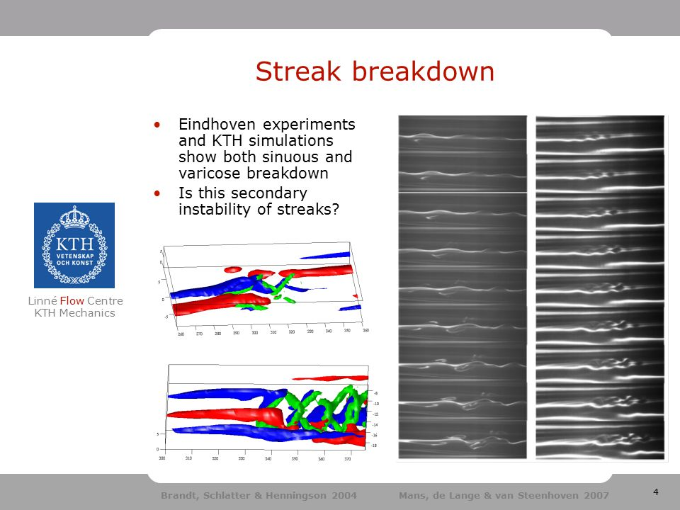 4 Linné Flow Centre KTH Mechanics Streak breakdown Eindhoven experiments and KTH simulations show both sinuous and varicose breakdown Is this secondary instability of streaks.