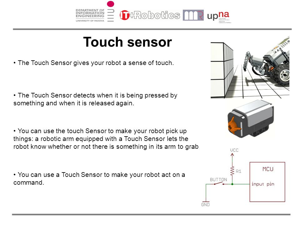The Touch Sensor gives your robot a sense of touch. The Touch Sensor detects when it is being pressed by something and when it is released again. You