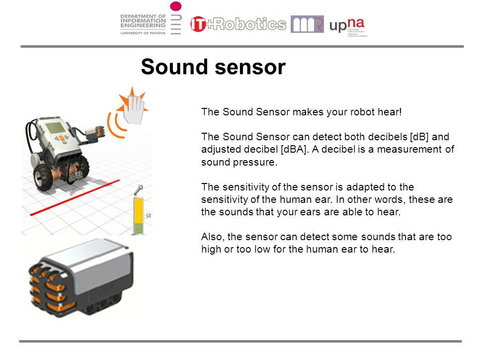 The Sound Sensor makes your robot hear! The Sound Sensor can detect both decibels [dB] and adjusted decibel [dBA]. A decibel is a measurement of sound