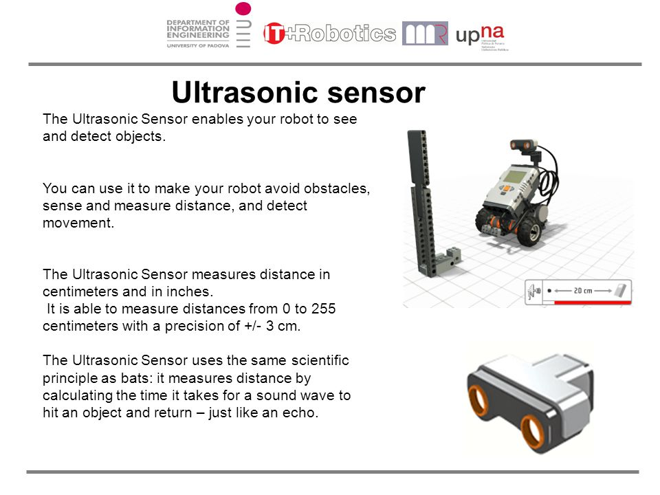 The Ultrasonic Sensor enables your robot to see and detect objects. You can use it to make your robot avoid obstacles, sense and measure distance, and