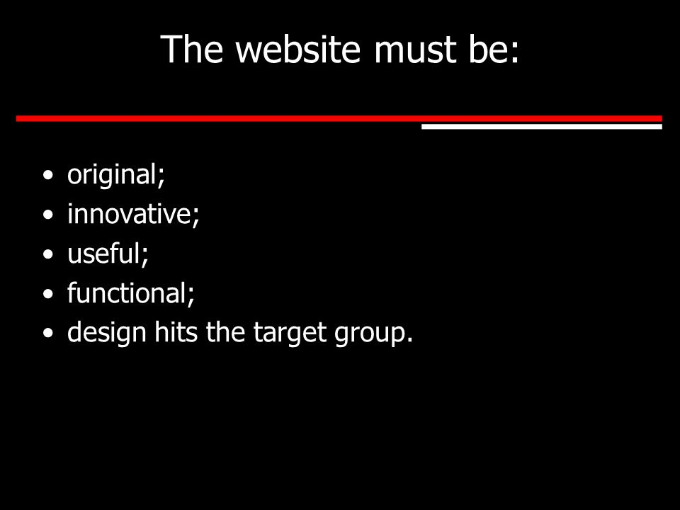 The website must be: original; innovative; useful; functional; design hits the target group.