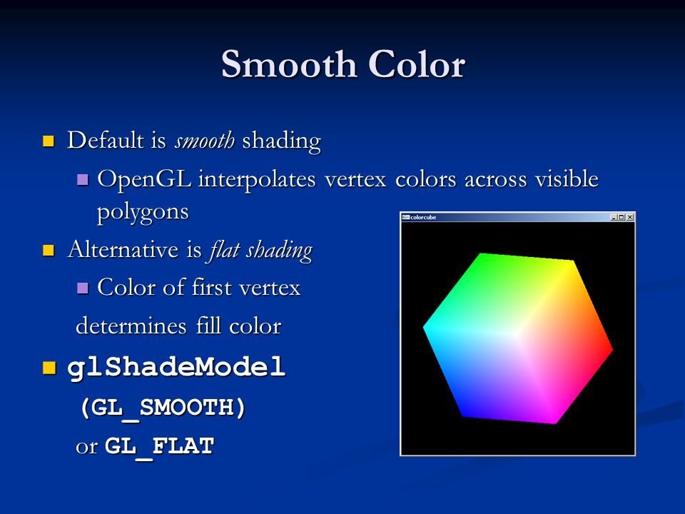 Smooth Color Default is smooth shading Default is smooth shading OpenGL interpolates vertex colors across visible polygons OpenGL interpolates vertex
