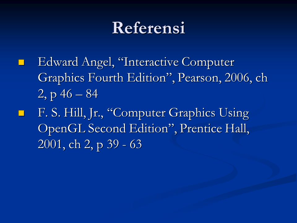 """Referensi Edward Angel, """"Interactive Computer Graphics Fourth Edition"""", Pearson, 2006, ch 2, p 46 – 84 Edward Angel, """"Interactive Computer Graphics Fo"""