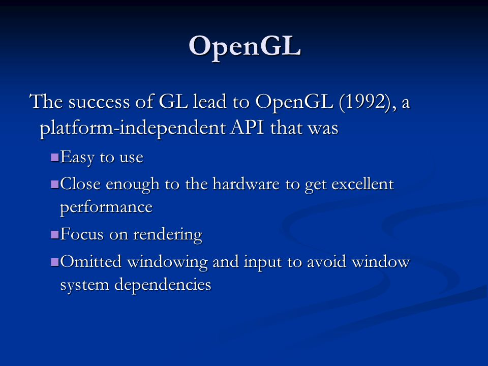 OpenGL Libraries OpenGL core library OpenGL core library OpenGL32 on Windows OpenGL32 on Windows GL on most unix/linux systems (libGL.a) GL on most unix/linux systems (libGL.a) OpenGL Utility Library (GLU) OpenGL Utility Library (GLU) Provides functionality in OpenGL core but avoids having to rewrite code Provides functionality in OpenGL core but avoids having to rewrite code Links with window system Links with window system GLX for X window systems GLX for X window systems WGL for Windows WGL for Windows AGL for Macintosh AGL for Macintosh