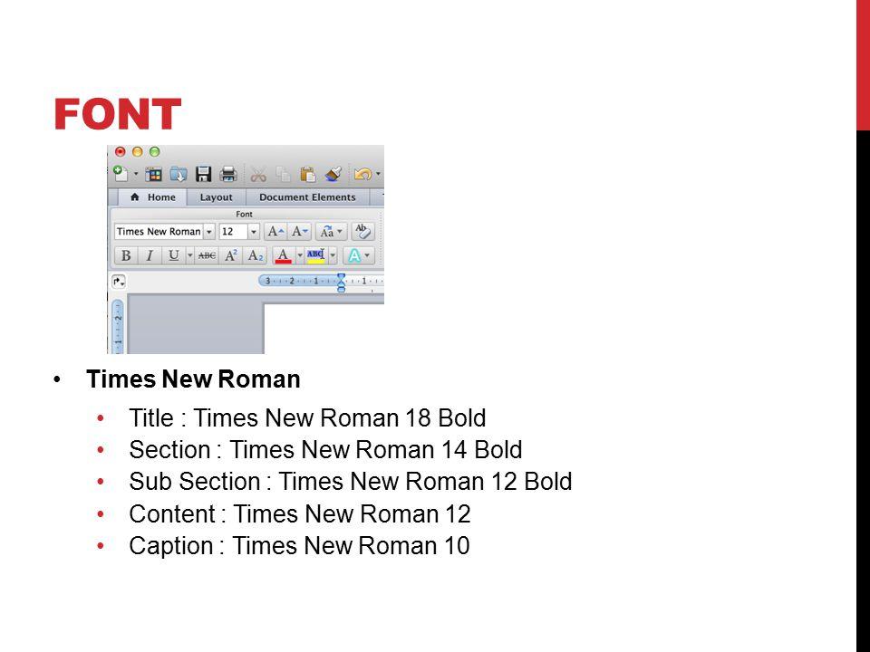 FONT Times New Roman Title : Times New Roman 18 Bold Section : Times New Roman 14 Bold Sub Section : Times New Roman 12 Bold Content : Times New Roman 12 Caption : Times New Roman 10