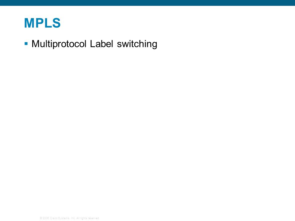 © 2006 Cisco Systems, Inc. All rights reserved. MPLS  Multiprotocol Label switching
