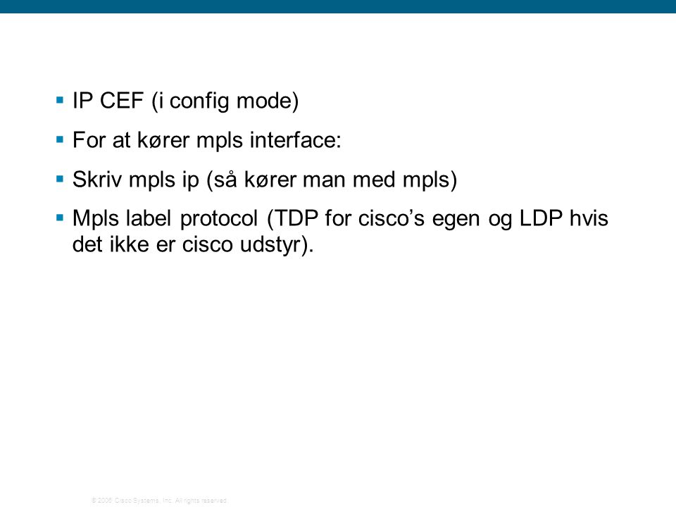  IP CEF (i config mode)  For at kører mpls interface:  Skriv mpls ip (så kører man med mpls)  Mpls label protocol (TDP for cisco's egen og LDP hvis det ikke er cisco udstyr).