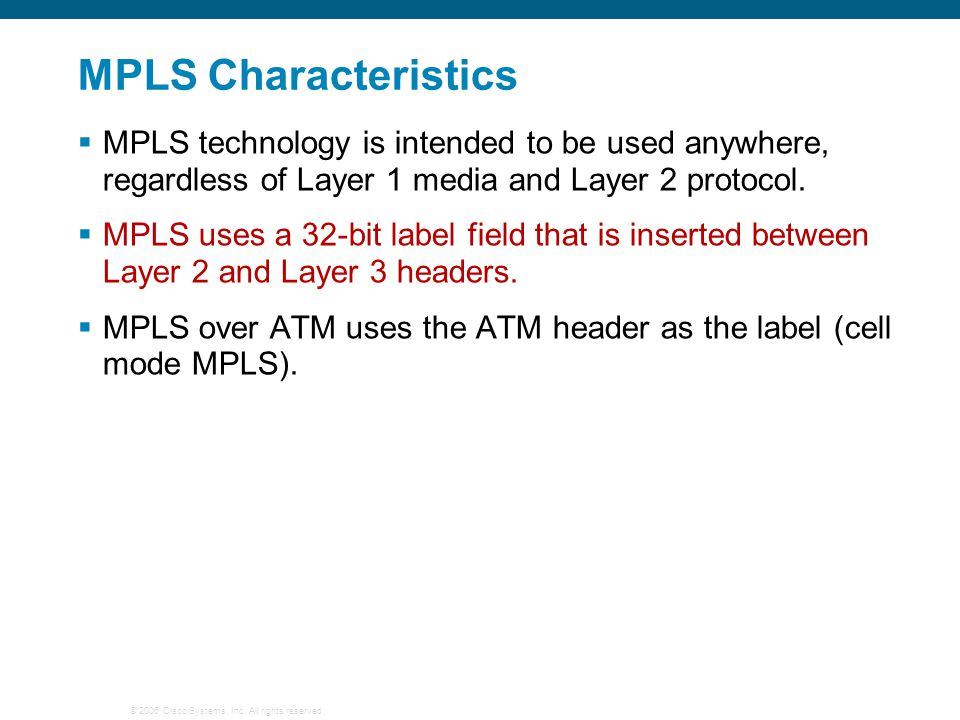 © 2006 Cisco Systems, Inc. All rights reserved. MPLS Characteristics  MPLS technology is intended to be used anywhere, regardless of Layer 1 media an