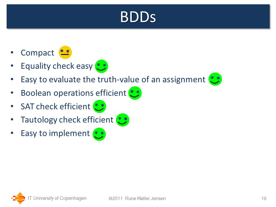 IT University of Copenhagen BDDsBDDs Compact Equality check easy Easy to evaluate the truth-value of an assignment Boolean operations efficient SAT check efficient Tautology check efficient Easy to implement 18  2011 Rune Møller Jensen