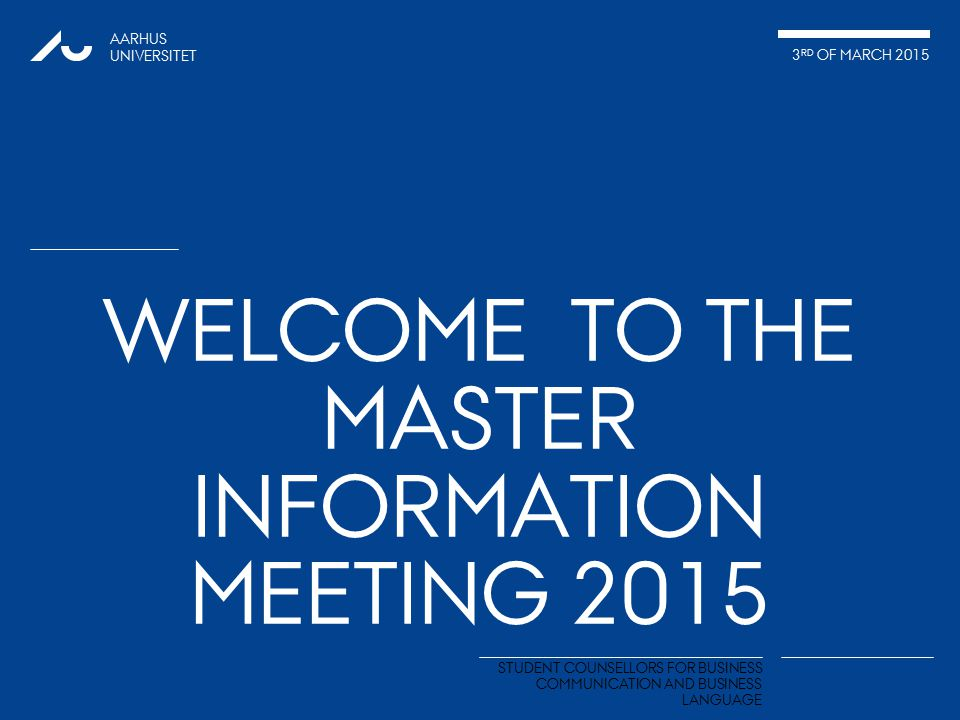 AARHUS UNIVERSITET 3 RD OF MARCH 2015 STUDENT COUNSELLORS FOR BUSINESS COMMUNICATION AND BUSINESS LANGUAGE WELCOME TO THE MASTER INFORMATION MEETING 2015