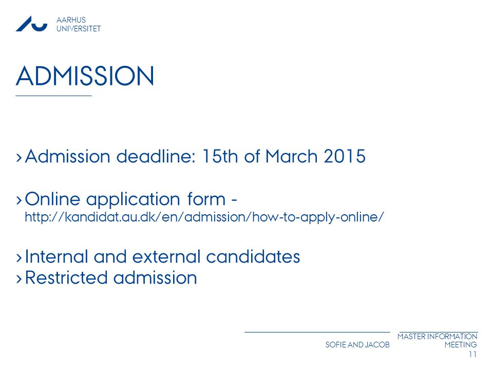 AARHUS UNIVERSITET SOFIE AND JACOB MASTER INFORMATION MEETING ADMISSION › Admission deadline: 15th of March 2015 › Online application form -   › Internal and external candidates › Restricted admission 11