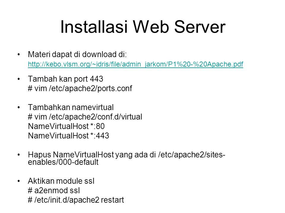 Installasi Web Server Materi dapat di download di: http://kebo.vlsm.org/~idris/file/admin_jarkom/P1%20-%20Apache.pdf Tambah kan port 443 # vim /etc/apache2/ports.conf Tambahkan namevirtual # vim /etc/apache2/conf.d/virtual NameVirtualHost *:80 NameVirtualHost *:443 Hapus NameVirtualHost yang ada di /etc/apache2/sites- enables/000-default Aktikan module ssl # a2enmod ssl # /etc/init.d/apache2 restart