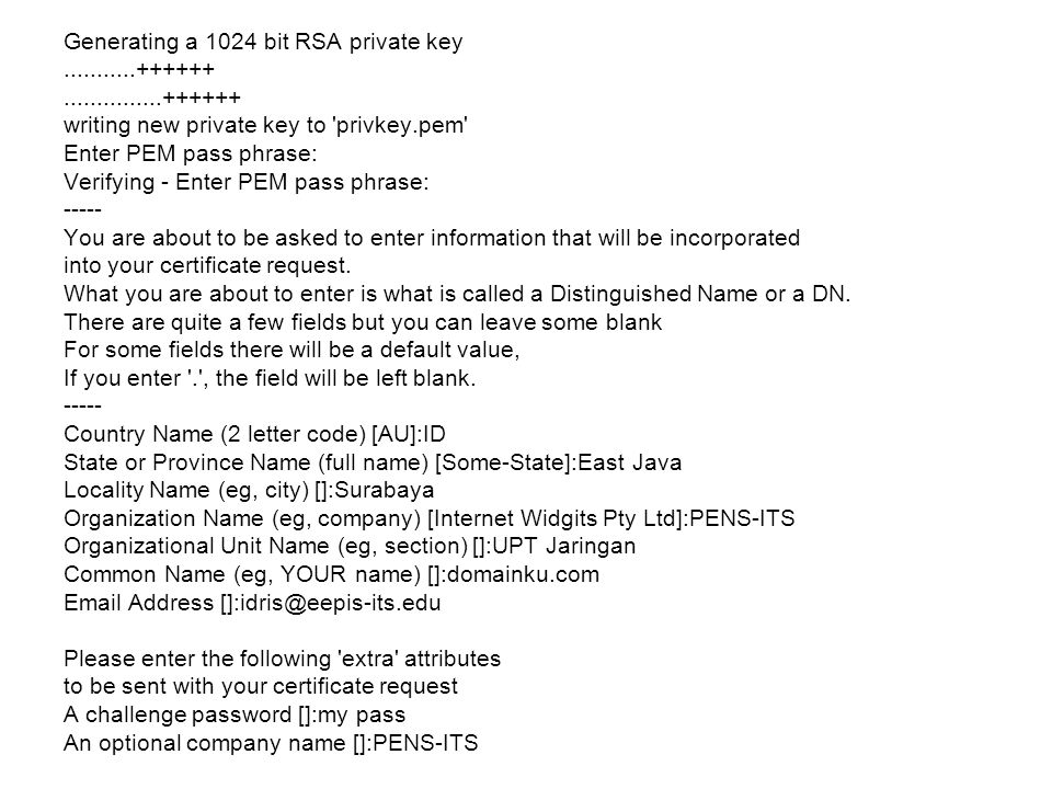Generating a 1024 bit RSA private key...........++++++...............++++++ writing new private key to privkey.pem Enter PEM pass phrase: Verifying - Enter PEM pass phrase: ----- You are about to be asked to enter information that will be incorporated into your certificate request.