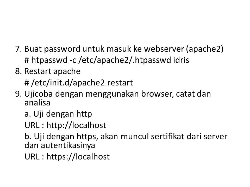 7. Buat password untuk masuk ke webserver (apache2) # htpasswd -c /etc/apache2/.htpasswd idris 8. Restart apache # /etc/init.d/apache2 restart 9. Ujic
