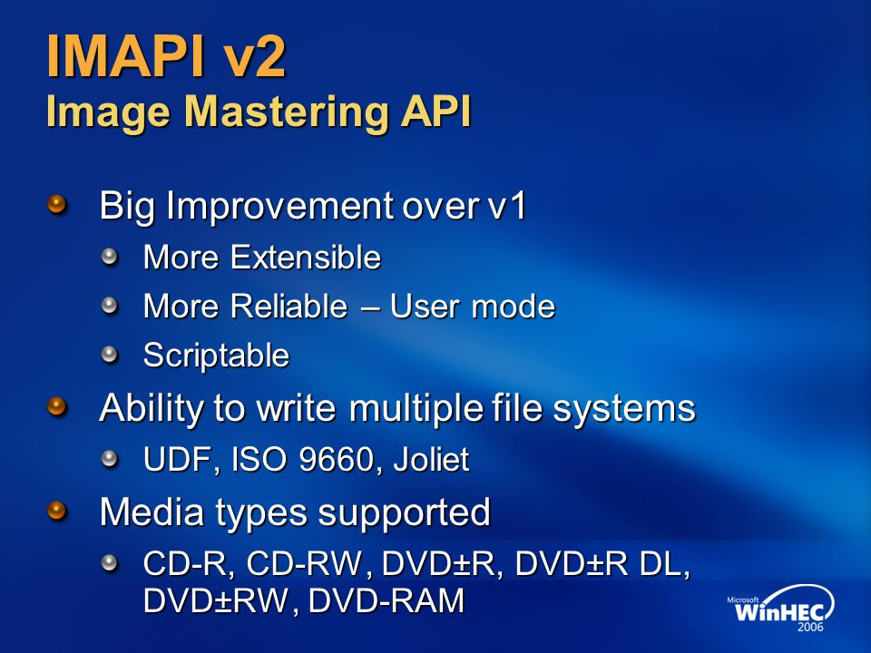 IMAPI v2 Image Mastering API Big Improvement over v1 More Extensible More Reliable – User mode Scriptable Ability to write multiple file systems UDF,