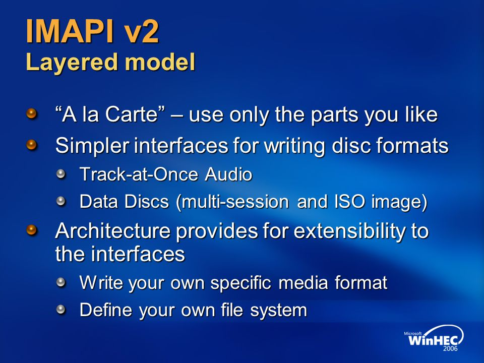 IMAPI v2 Layered model A la Carte – use only the parts you like Simpler interfaces for writing disc formats Track-at-Once Audio Data Discs (multi-session and ISO image) Architecture provides for extensibility to the interfaces Write your own specific media format Define your own file system