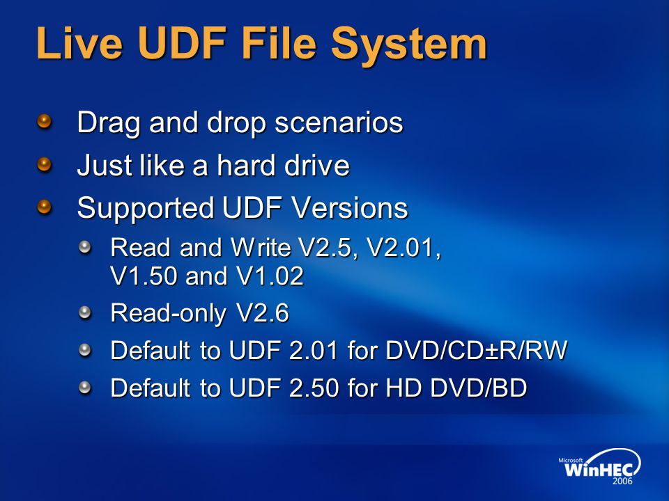 Live UDF File System Drag and drop scenarios Just like a hard drive Supported UDF Versions Read and Write V2.5, V2.01, V1.50 and V1.02 Read-only V2.6 Default to UDF 2.01 for DVD/CD±R/RW Default to UDF 2.50 for HD DVD/BD