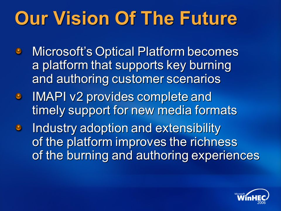 Our Vision Of The Future Microsoft's Optical Platform becomes a platform that supports key burning and authoring customer scenarios IMAPI v2 provides complete and timely support for new media formats Industry adoption and extensibility of the platform improves the richness of the burning and authoring experiences