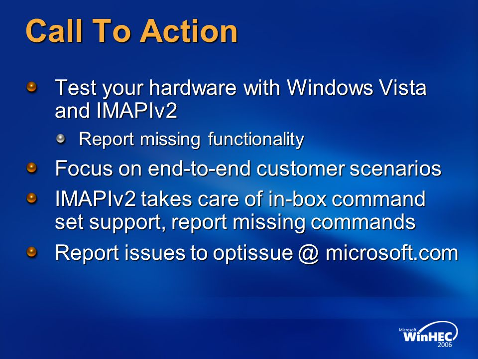 Call To Action Test your hardware with Windows Vista and IMAPIv2 Report missing functionality Focus on end-to-end customer scenarios IMAPIv2 takes care of in-box command set support, report missing commands Report issues to optissue @ microsoft.com