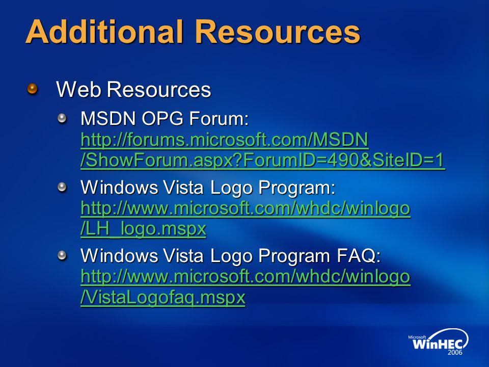 Additional Resources Web Resources MSDN OPG Forum: http://forums.microsoft.com/MSDN /ShowForum.aspx ForumID=490&SiteID=1 http://forums.microsoft.com/MSDN /ShowForum.aspx ForumID=490&SiteID=1 http://forums.microsoft.com/MSDN /ShowForum.aspx ForumID=490&SiteID=1 Windows Vista Logo Program: http://www.microsoft.com/whdc/winlogo /LH_logo.mspx http://www.microsoft.com/whdc/winlogo /LH_logo.mspx http://www.microsoft.com/whdc/winlogo /LH_logo.mspx Windows Vista Logo Program FAQ: http://www.microsoft.com/whdc/winlogo /VistaLogofaq.mspx http://www.microsoft.com/whdc/winlogo /VistaLogofaq.mspx http://www.microsoft.com/whdc/winlogo /VistaLogofaq.mspx