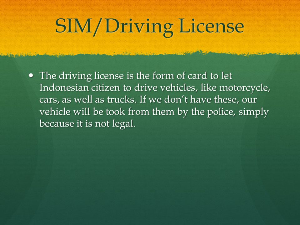 SIM/Driving License The driving license is the form of card to let Indonesian citizen to drive vehicles, like motorcycle, cars, as well as trucks. If