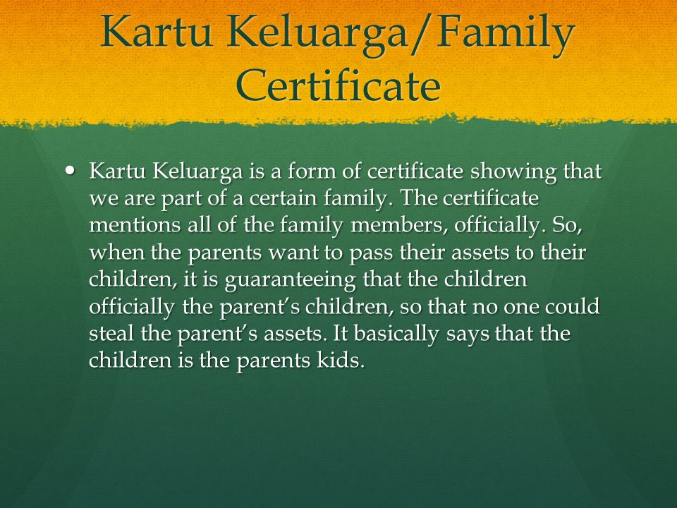 Kartu Keluarga/Family Certificate Kartu Keluarga is a form of certificate showing that we are part of a certain family. The certificate mentions all o