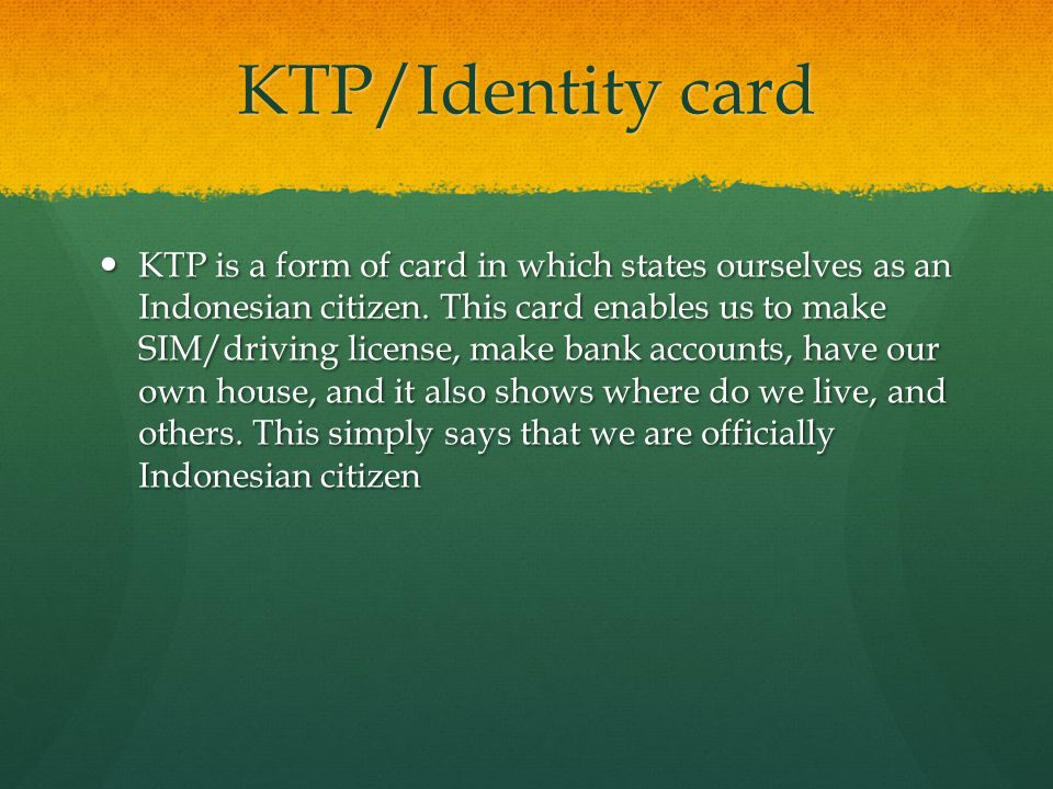 KTP/Identity card KTP is a form of card in which states ourselves as an Indonesian citizen. This card enables us to make SIM/driving license, make ban