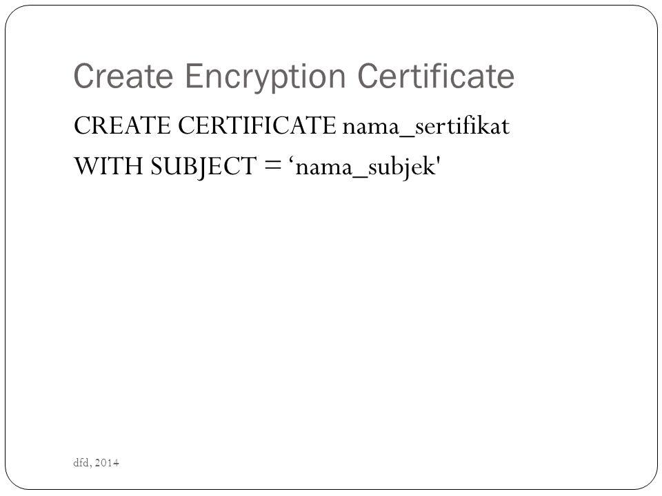 Create Symmetric Key dfd, 2014 CREATE SYMMETRIC KEY nama_kunci_simetris WITH ALGORITHM = nama_algoritma ENCRYPTION BY CERTIFICATE nama_sertifikat Nama algoritma : DES, TRIPLE_DES, RC2, RC4, RC4_128, DESX, AES_128, AES_192, and AES_256