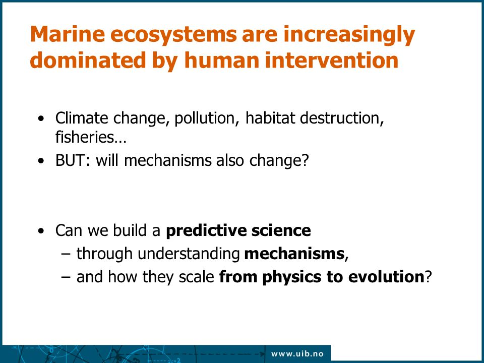 Marine ecosystems are increasingly dominated by human intervention Climate change, pollution, habitat destruction, fisheries… BUT: will mechanisms also change.